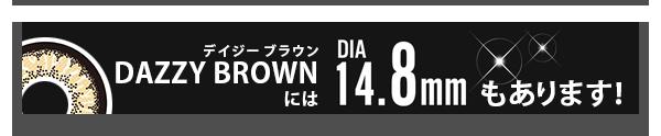 DAZZY BROWN(デイジーブラウン)にはレンズ直径14.8mmもあります!