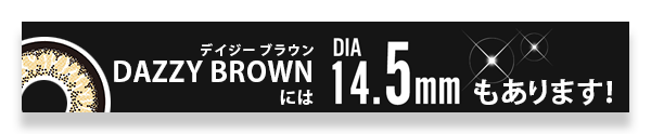 DAZZY BROWN(デイジーブラウン)にはレンズ直径14.5mmもあります!
