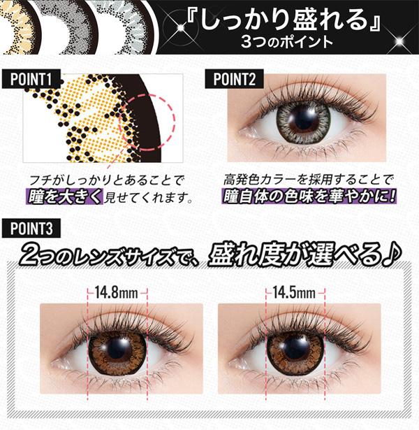 【POINT1】フチがしっかりとあることで瞳を大きく見せてくれます。【POINT2】高発色カラーを採用することで瞳自体の色味を華やかに!【POINT3】14.8mmと14.5mmの2つのレンズサイズで、盛れ度が選べる♪