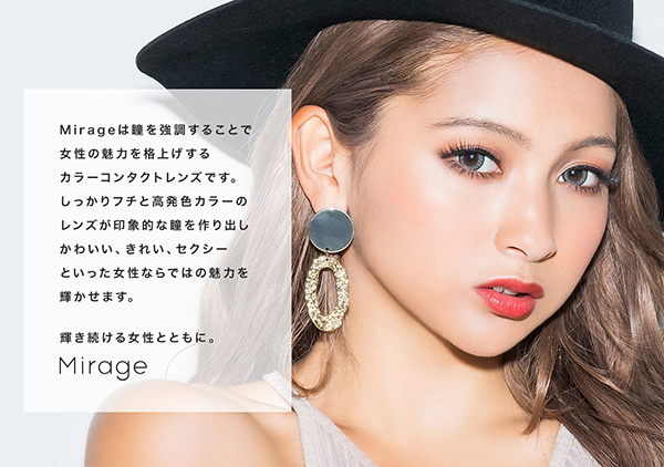 Mirage(ミラージュ)は瞳を強調することで女性の魅力を格上げするカラーコンタクトレンズです。しっかりフチと高発色カラーのレンズが印象的な瞳を作り出しかわいい、きれい、セクシーといった女性ならではの魅力を輝かせます。